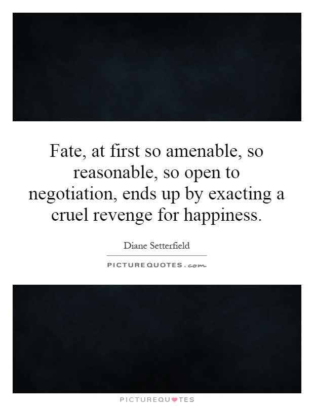 Fate, at first so amenable, so reasonable, so open to negotiation, ends up by exacting a cruel revenge for happiness Picture Quote #1