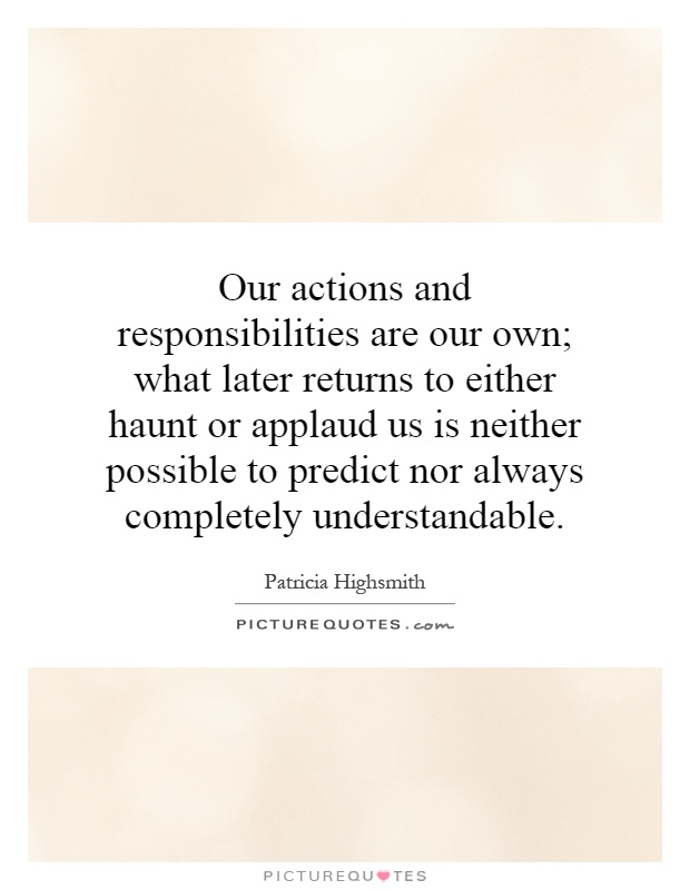 Our actions and responsibilities are our own; what later returns to either haunt or applaud us is neither possible to predict nor always completely understandable Picture Quote #1