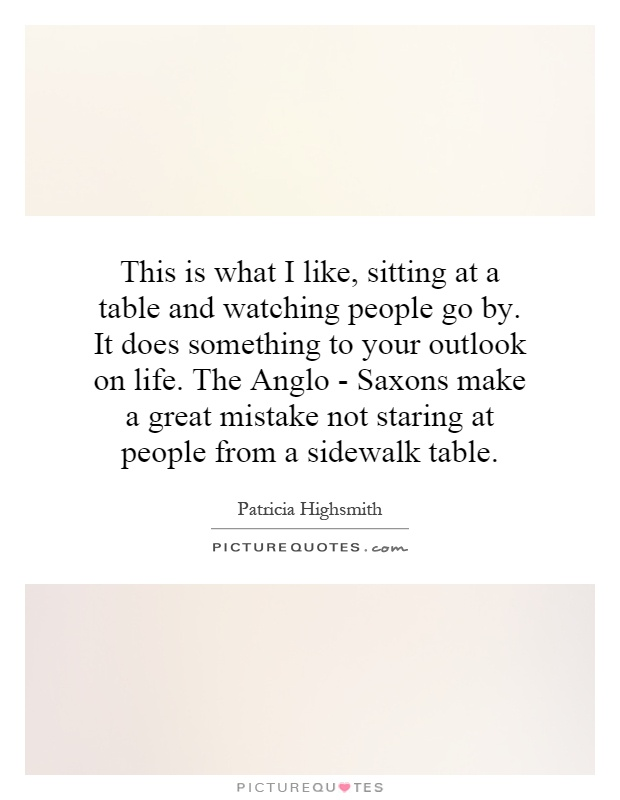 This is what I like, sitting at a table and watching people go by. It does something to your outlook on life. The Anglo - Saxons make a great mistake not staring at people from a sidewalk table Picture Quote #1