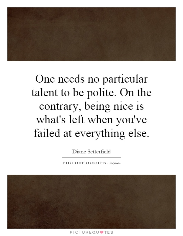 One needs no particular talent to be polite. On the contrary, being nice is what's left when you've failed at everything else Picture Quote #1