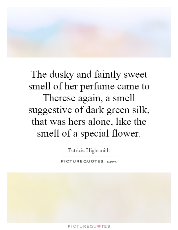 The dusky and faintly sweet smell of her perfume came to Therese again, a smell suggestive of dark green silk, that was hers alone, like the smell of a special flower Picture Quote #1