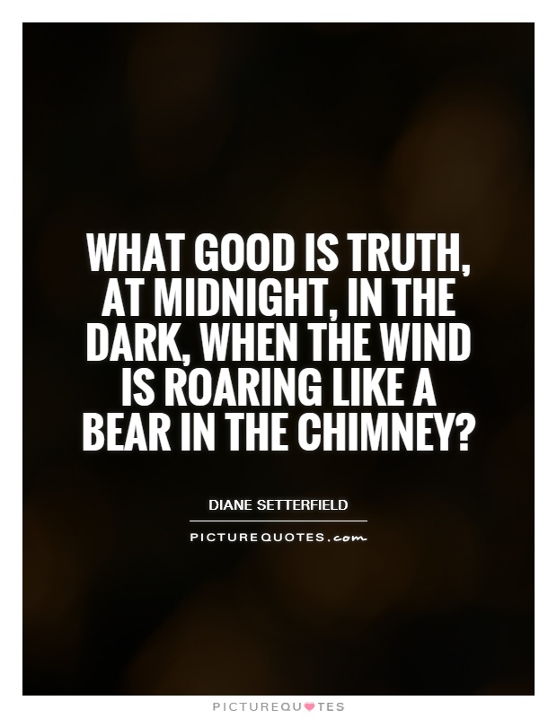 What good is truth, at midnight, in the dark, when the wind is roaring like a bear in the chimney? Picture Quote #1