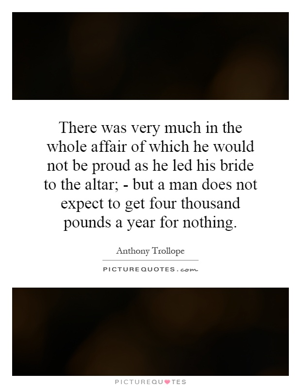 There was very much in the whole affair of which he would not be proud as he led his bride to the altar; - but a man does not expect to get four thousand pounds a year for nothing Picture Quote #1