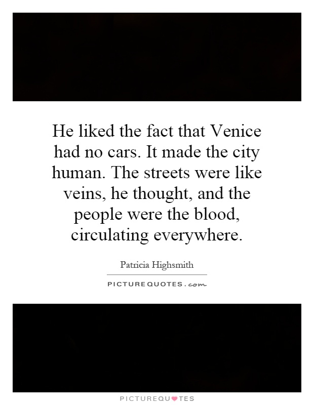 He liked the fact that Venice had no cars. It made the city human. The streets were like veins, he thought, and the people were the blood, circulating everywhere Picture Quote #1
