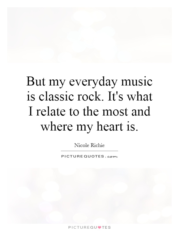 But my everyday music is classic rock. It\'s what I relate to ...