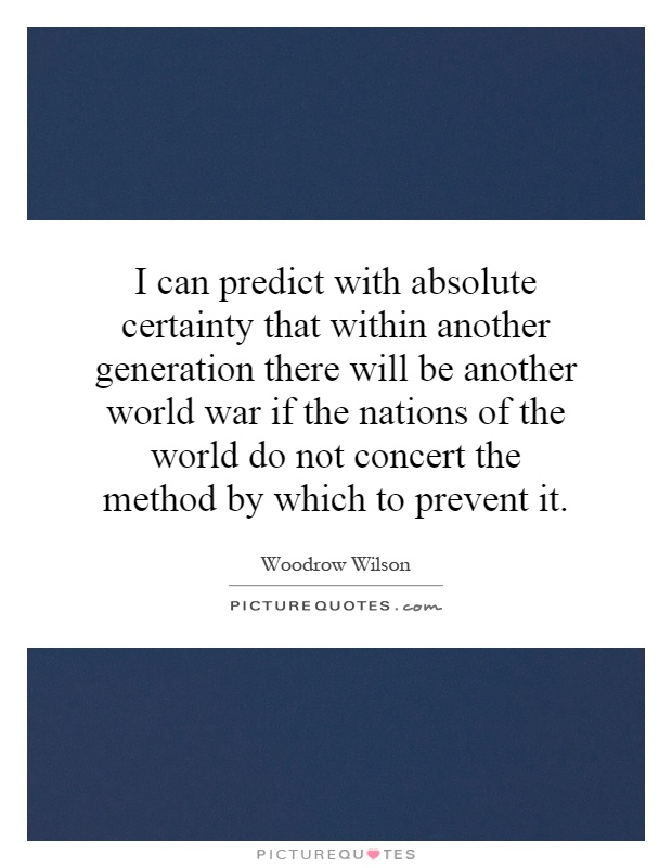 I can predict with absolute certainty that within another generation there will be another world war if the nations of the world do not concert the method by which to prevent it Picture Quote #1