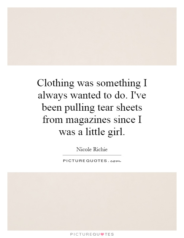 Clothing was something I always wanted to do. I've been pulling tear sheets from magazines since I was a little girl Picture Quote #1