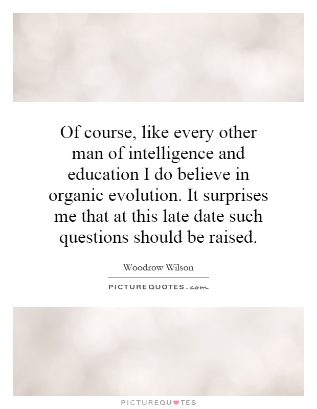 Of course, like every other man of intelligence and education I do believe in organic evolution. It surprises me that at this late date such questions should be raised Picture Quote #1