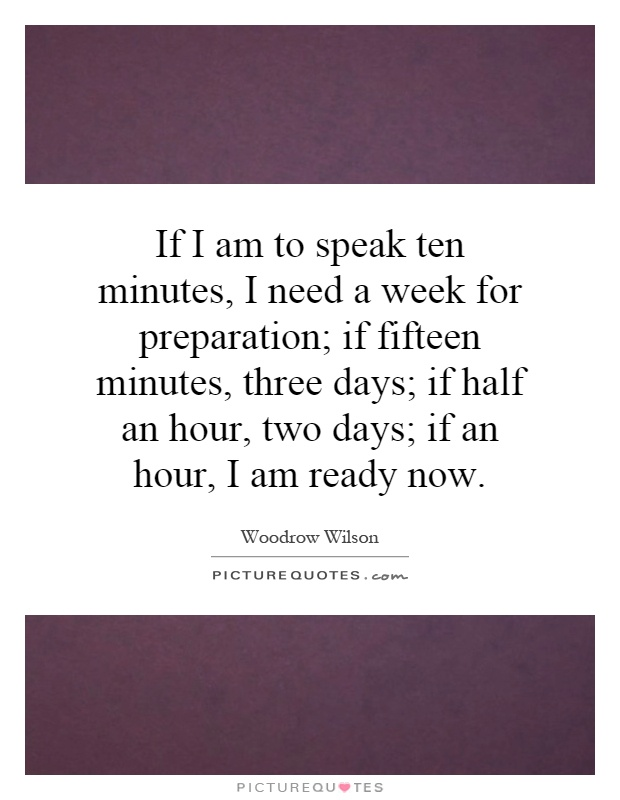 If I am to speak ten minutes, I need a week for preparation; if fifteen minutes, three days; if half an hour, two days; if an hour, I am ready now Picture Quote #1