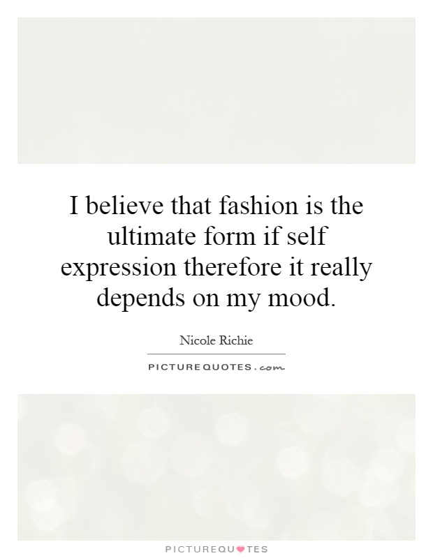 I believe that fashion is the ultimate form if self expression therefore it really depends on my mood Picture Quote #1