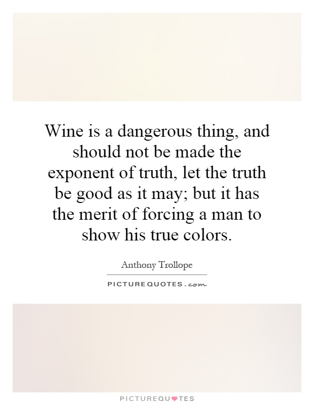 Wine is a dangerous thing, and should not be made the exponent of truth, let the truth be good as it may; but it has the merit of forcing a man to show his true colors Picture Quote #1