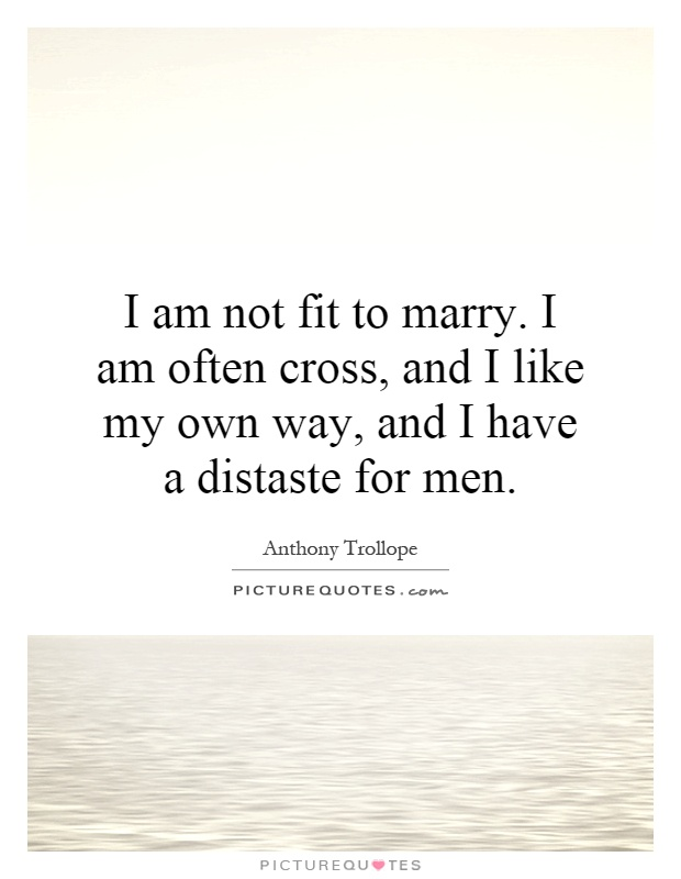 I am not fit to marry. I am often cross, and I like my own way, and I have a distaste for men Picture Quote #1