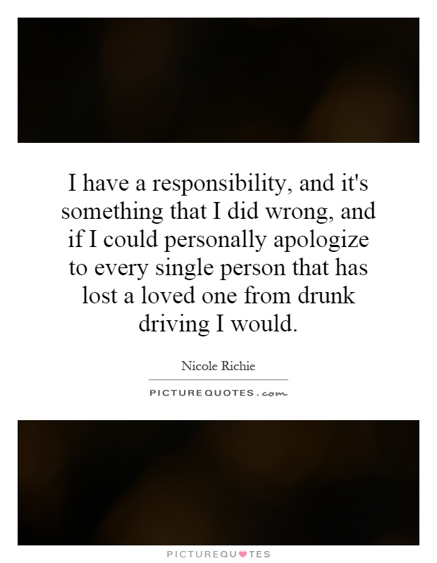 I have a responsibility, and it's something that I did wrong, and if I could personally apologize to every single person that has lost a loved one from drunk driving I would Picture Quote #1