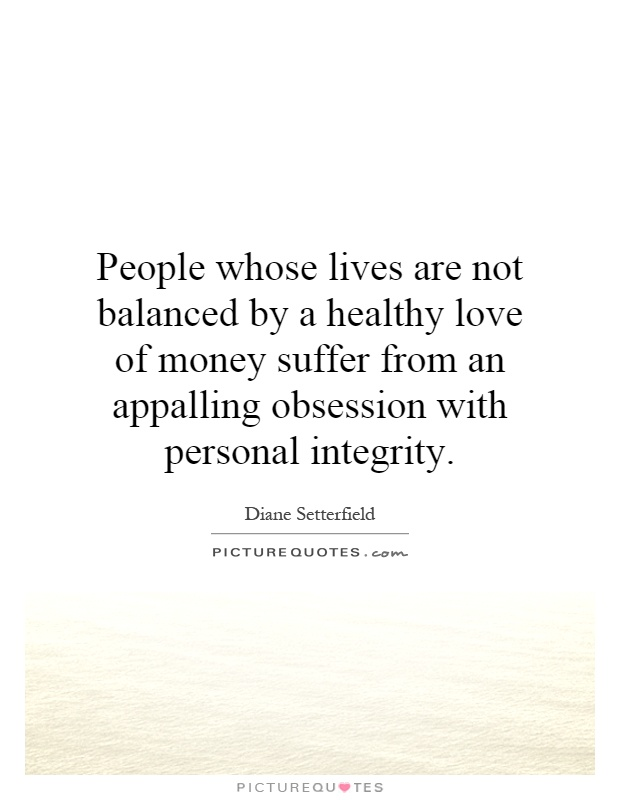 People whose lives are not balanced by a healthy love of money suffer from an appalling obsession with personal integrity Picture Quote #1