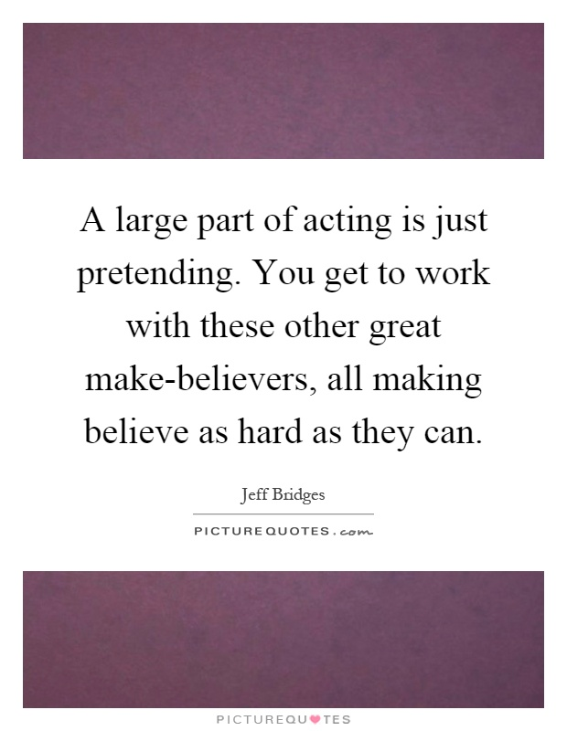 A large part of acting is just pretending. You get to work with these other great make-believers, all making believe as hard as they can Picture Quote #1
