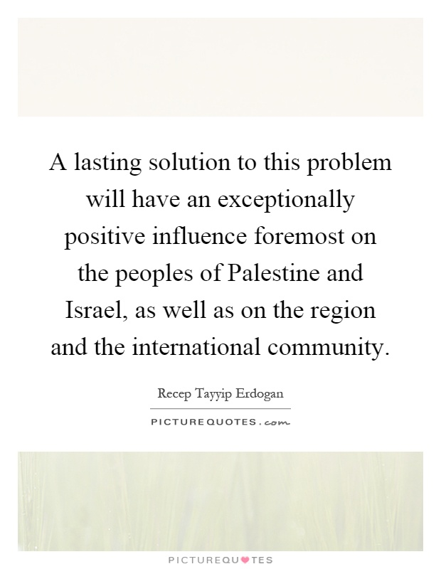 A lasting solution to this problem will have an exceptionally positive influence foremost on the peoples of Palestine and Israel, as well as on the region and the international community Picture Quote #1