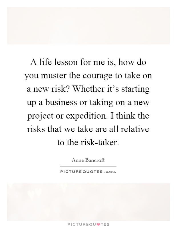 A life lesson for me is, how do you muster the courage to take on a new risk? Whether it's starting up a business or taking on a new project or expedition. I think the risks that we take are all relative to the risk-taker Picture Quote #1