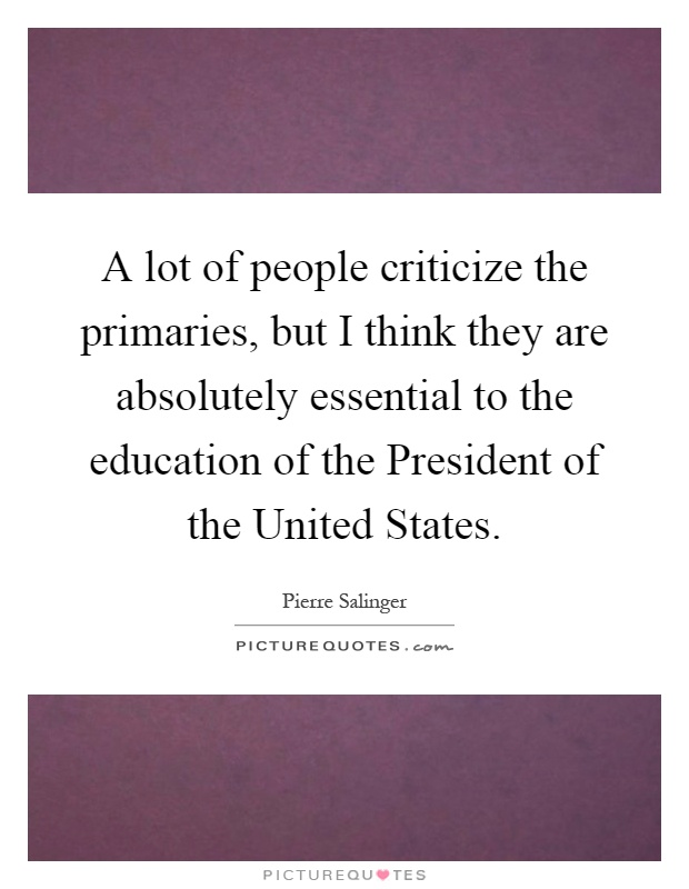 A lot of people criticize the primaries, but I think they are absolutely essential to the education of the President of the United States Picture Quote #1