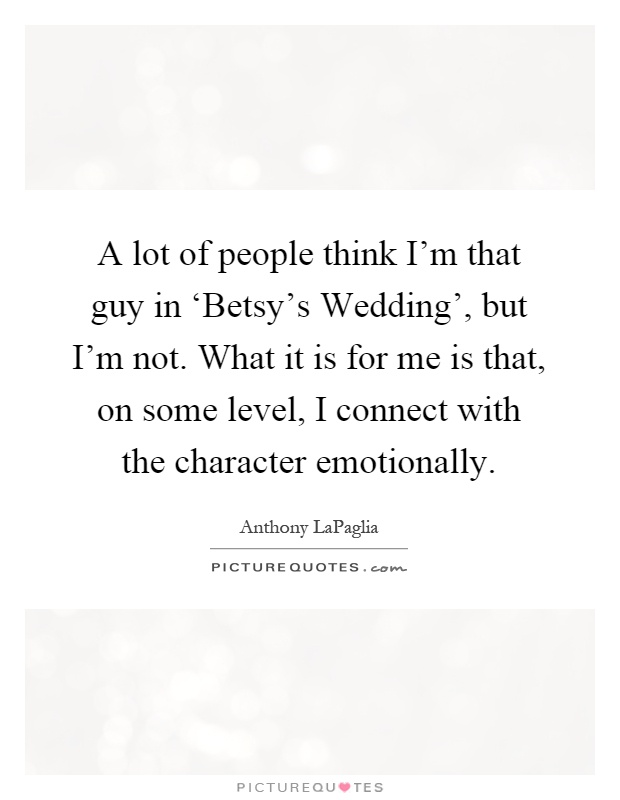 A lot of people think I'm that guy in 'Betsy's Wedding', but I'm not. What it is for me is that, on some level, I connect with the character emotionally Picture Quote #1