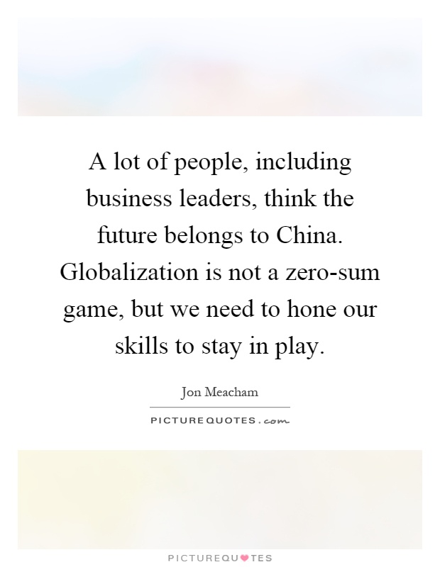 A lot of people, including business leaders, think the future belongs to China. Globalization is not a zero-sum game, but we need to hone our skills to stay in play Picture Quote #1
