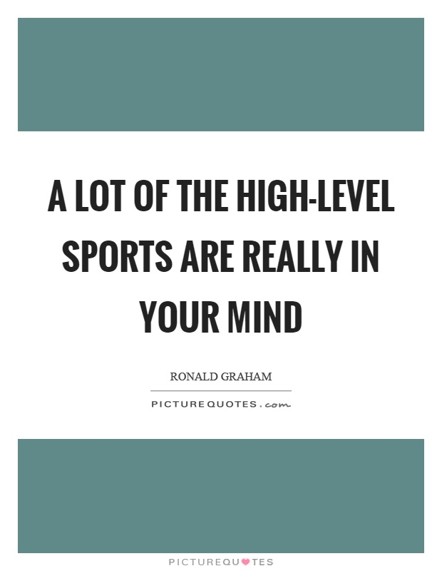 A lot of the high-level sports are really in your mind Picture Quote #1