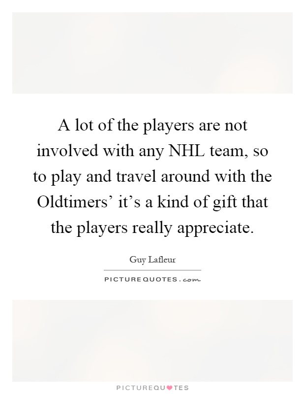 A lot of the players are not involved with any NHL team, so to play and travel around with the Oldtimers' it's a kind of gift that the players really appreciate Picture Quote #1