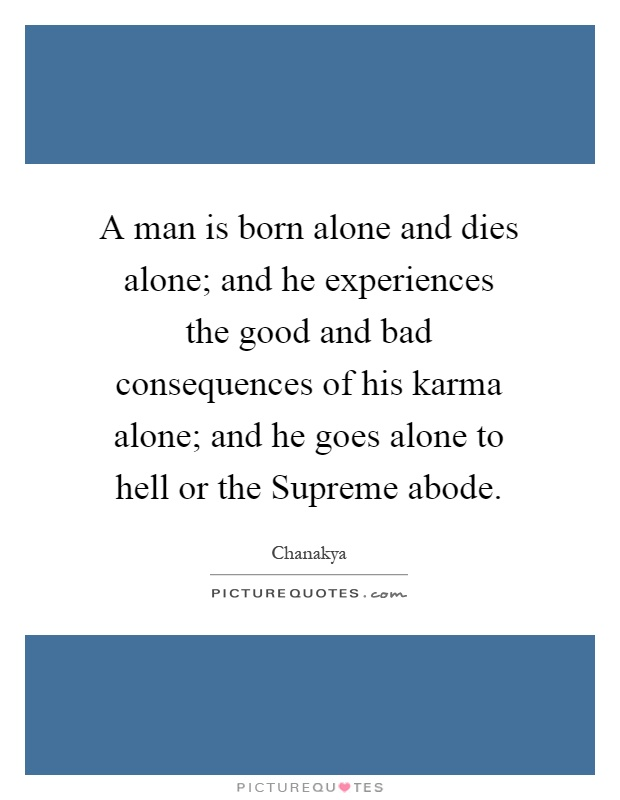 A man is born alone and dies alone; and he experiences the good and bad consequences of his karma alone; and he goes alone to hell or the Supreme abode Picture Quote #1