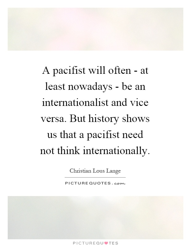 A pacifist will often - at least nowadays - be an internationalist and vice versa. But history shows us that a pacifist need not think internationally Picture Quote #1