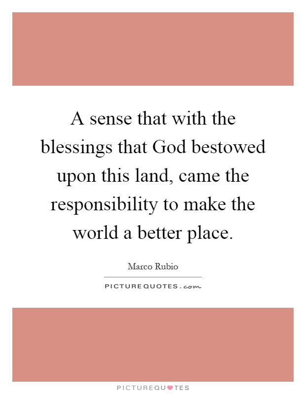 A sense that with the blessings that God bestowed upon this land, came the responsibility to make the world a better place Picture Quote #1