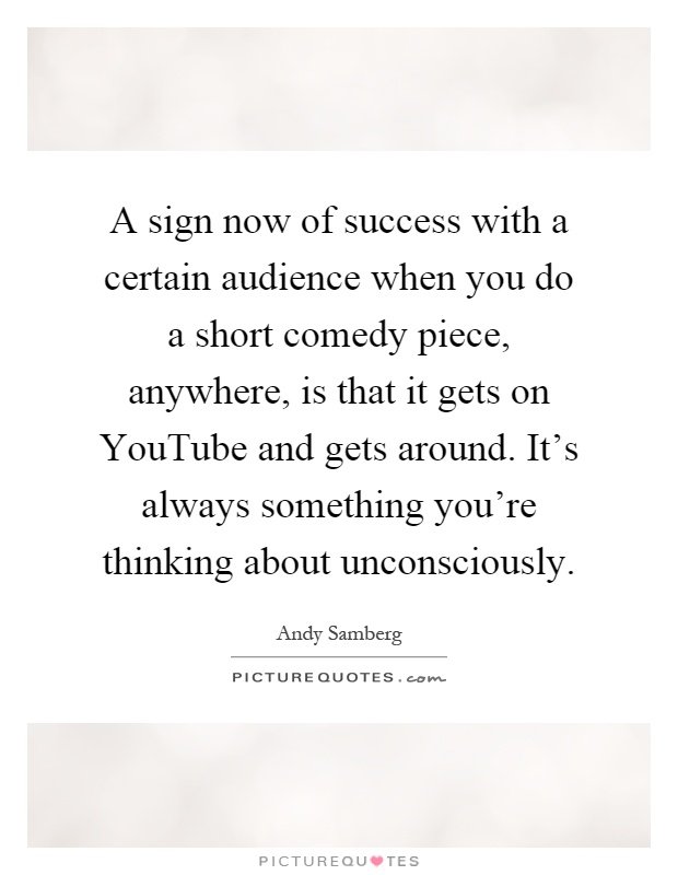 A sign now of success with a certain audience when you do a short comedy piece, anywhere, is that it gets on YouTube and gets around. It's always something you're thinking about unconsciously Picture Quote #1