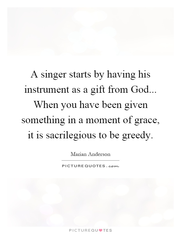 A singer starts by having his instrument as a gift from God... When you have been given something in a moment of grace, it is sacrilegious to be greedy Picture Quote #1