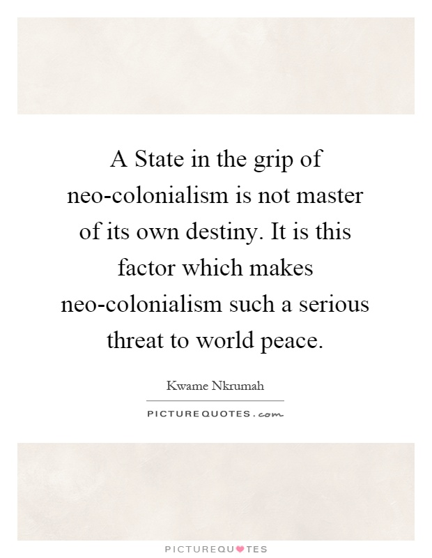 A State in the grip of neo-colonialism is not master of its own destiny. It is this factor which makes neo-colonialism such a serious threat to world peace Picture Quote #1