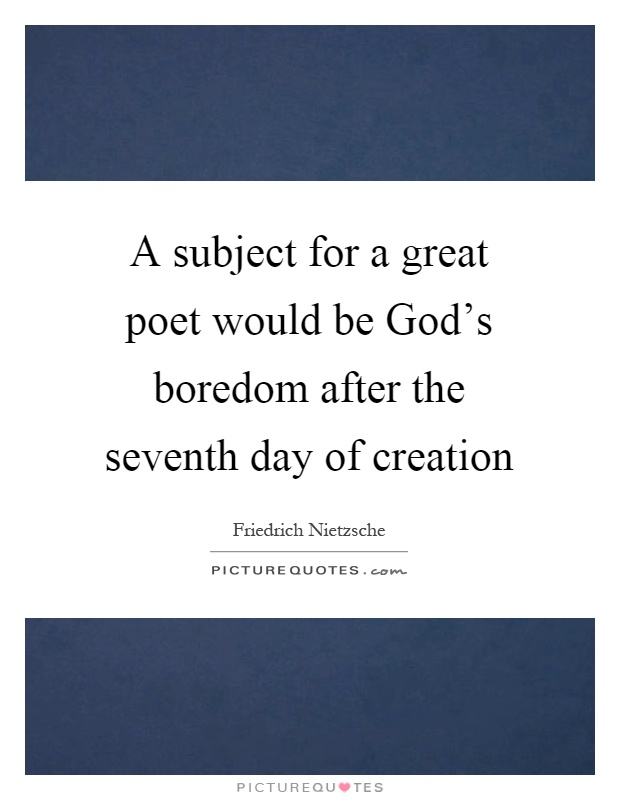 A subject for a great poet would be God's boredom after the seventh day of creation Picture Quote #1