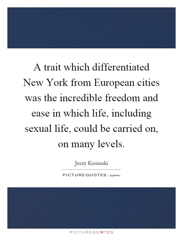 A trait which differentiated New York from European cities was the incredible freedom and ease in which life, including sexual life, could be carried on, on many levels Picture Quote #1