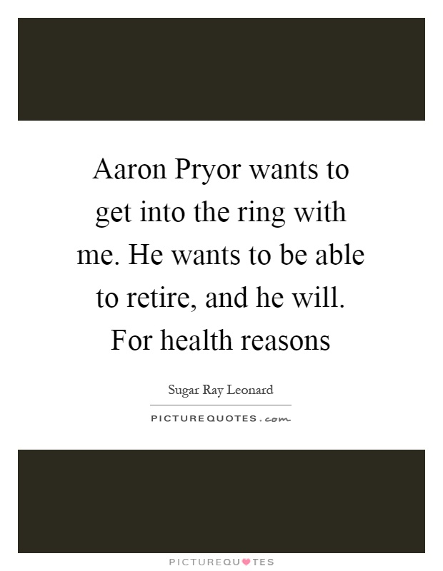 Aaron Pryor wants to get into the ring with me. He wants to be able to retire, and he will. For health reasons Picture Quote #1
