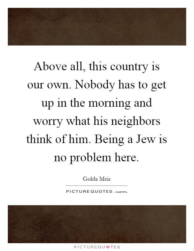 Above all, this country is our own. Nobody has to get up in the morning and worry what his neighbors think of him. Being a Jew is no problem here Picture Quote #1