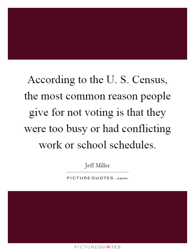 According to the U. S. Census, the most common reason people give for not voting is that they were too busy or had conflicting work or school schedules Picture Quote #1