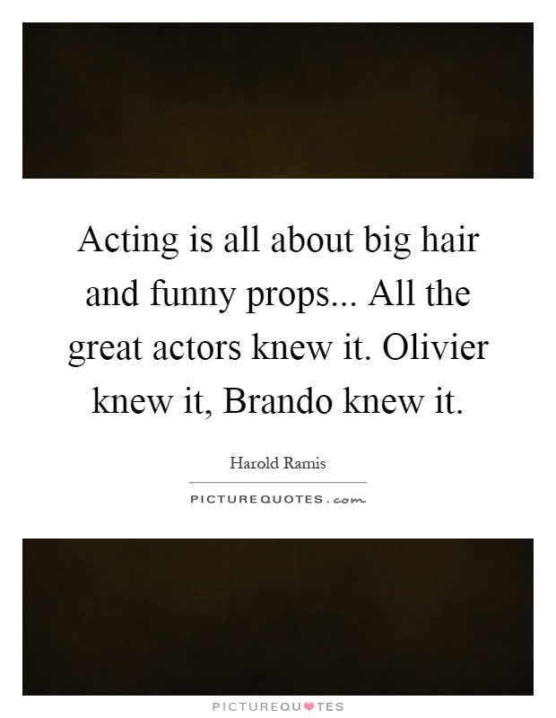 Acting is all about big hair and funny props... All the great actors knew it. Olivier knew it, Brando knew it Picture Quote #1