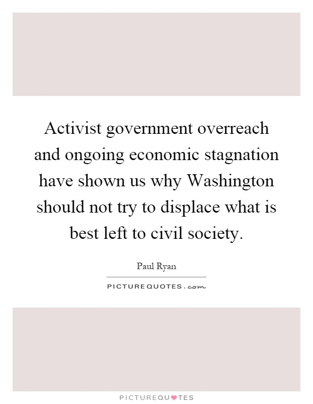 Activist government overreach and ongoing economic stagnation have shown us why Washington should not try to displace what is best left to civil society Picture Quote #1