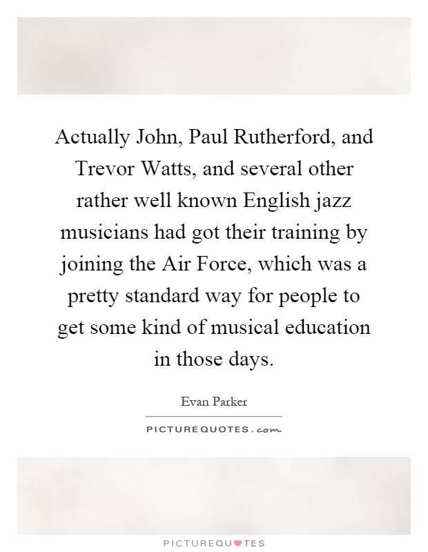 Actually John, Paul Rutherford, and Trevor Watts, and several other rather well known English jazz musicians had got their training by joining the Air Force, which was a pretty standard way for people to get some kind of musical education in those days Picture Quote #1