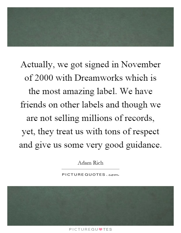 Actually, we got signed in November of 2000 with Dreamworks which is the most amazing label. We have friends on other labels and though we are not selling millions of records, yet, they treat us with tons of respect and give us some very good guidance Picture Quote #1