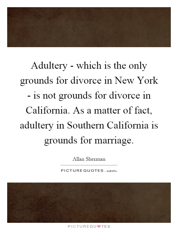 Adultery - which is the only grounds for divorce in New York - is not grounds for divorce in California. As a matter of fact, adultery in Southern California is grounds for marriage Picture Quote #1