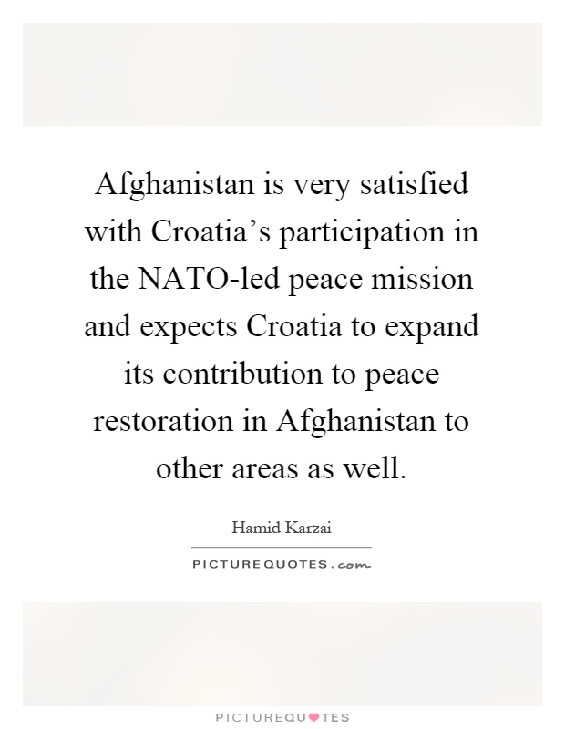 Afghanistan is very satisfied with Croatia's participation in the NATO-led peace mission and expects Croatia to expand its contribution to peace restoration in Afghanistan to other areas as well Picture Quote #1
