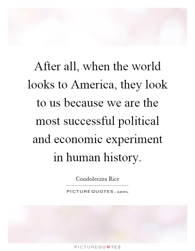 After all, when the world looks to America, they look to us because we are the most successful political and economic experiment in human history Picture Quote #1