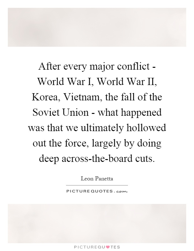 After every major conflict - World War I, World War II, Korea, Vietnam, the fall of the Soviet Union - what happened was that we ultimately hollowed out the force, largely by doing deep across-the-board cuts Picture Quote #1