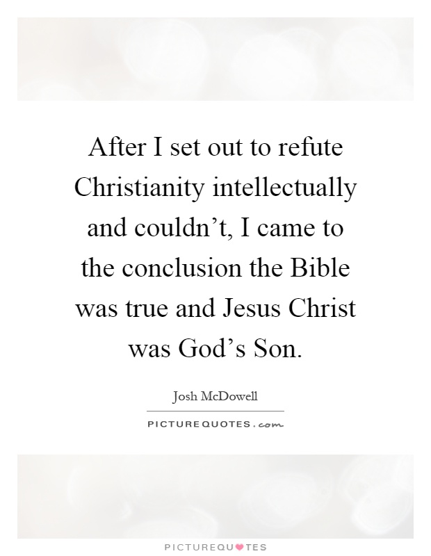 After I set out to refute Christianity intellectually and couldn't, I came to the conclusion the Bible was true and Jesus Christ was God's Son Picture Quote #1