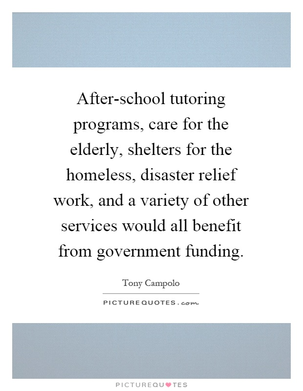 After-school tutoring programs, care for the elderly, shelters for the homeless, disaster relief work, and a variety of other services would all benefit from government funding Picture Quote #1