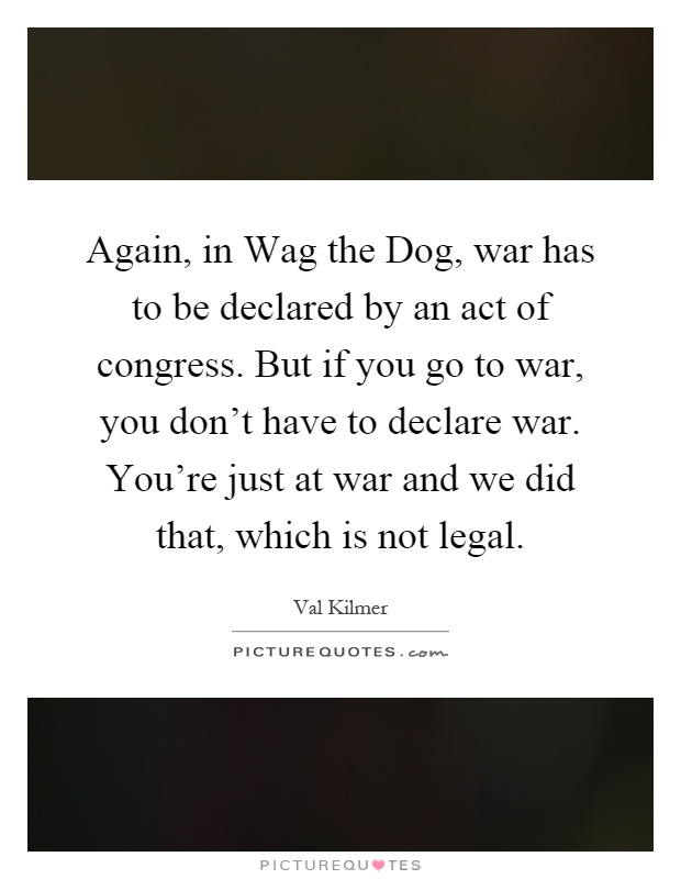 Again, in Wag the Dog, war has to be declared by an act of congress. But if you go to war, you don't have to declare war. You're just at war and we did that, which is not legal Picture Quote #1