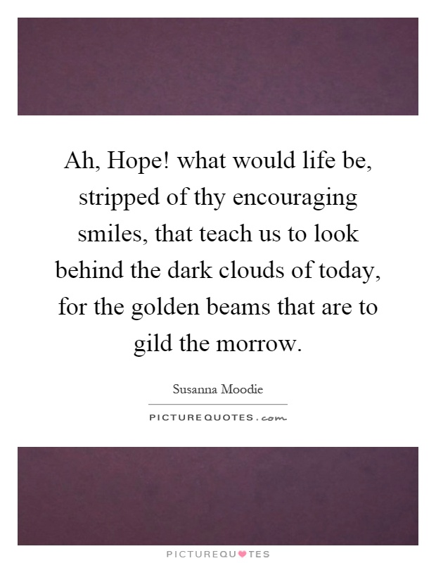 Ah, Hope! what would life be, stripped of thy encouraging smiles, that teach us to look behind the dark clouds of today, for the golden beams that are to gild the morrow Picture Quote #1