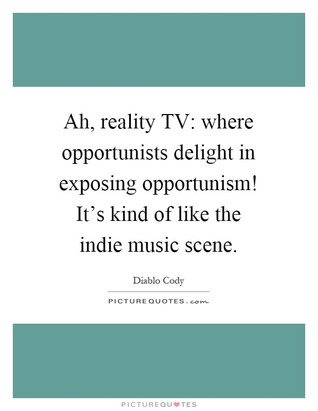 Ah, reality TV: where opportunists delight in exposing opportunism! It's kind of like the indie music scene Picture Quote #1